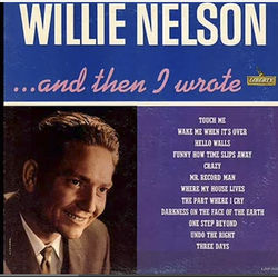 "...And Then I Wrote  Willie Nelson's first album, recorded in Nashville less than two years after he left Houston, contained ""Crazy,"" ""Hello Walls"" and another handful of his tunes that were monster hits for other artists like Patsy Cline, Faron Young and Ray Price."